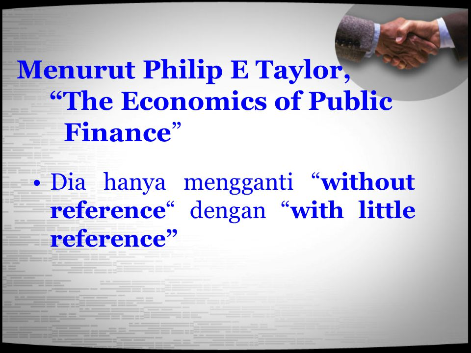 "Menurut Philip E Taylor, ""The Economics of Public Finance"" Dia hanya mengganti ""without reference"" dengan ""with little reference"""