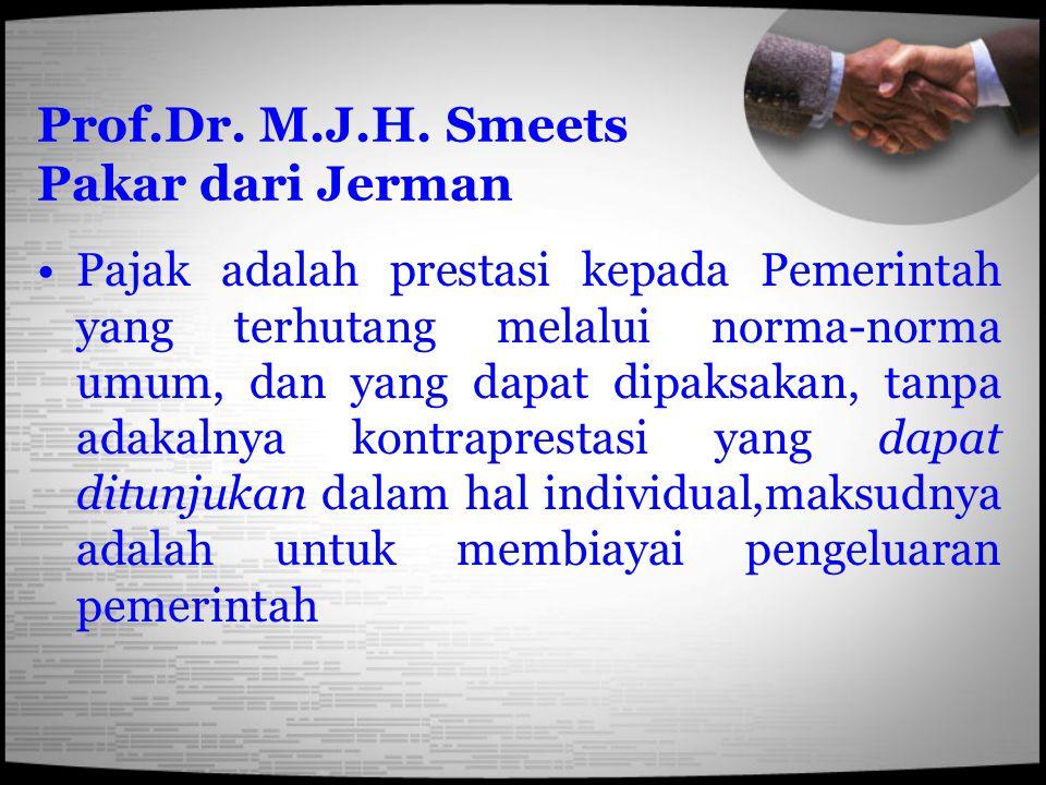 Prof.Dr. M.J.H. Smeets Pakar dari Jerman Pajak adalah prestasi kepada Pemerintah yang terhutang melalui norma-norma umum, dan yang dapat dipaksakan, t