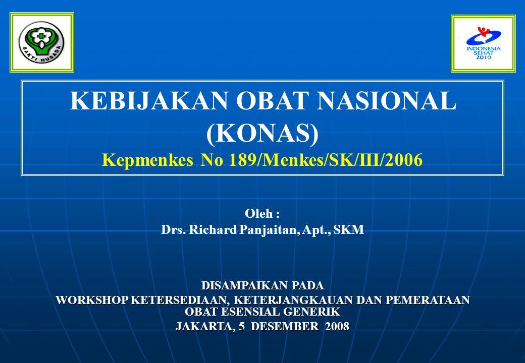 KEBIJAKAN OBAT NASIONAL (KONAS) Kepmenkes No 189/Menkes/SK/III/2006 DISAMPAIKAN PADA WORKSHOP KETERSEDIAAN, KETERJANGKAUAN DAN PEMERATAAN OBAT ESENSIA