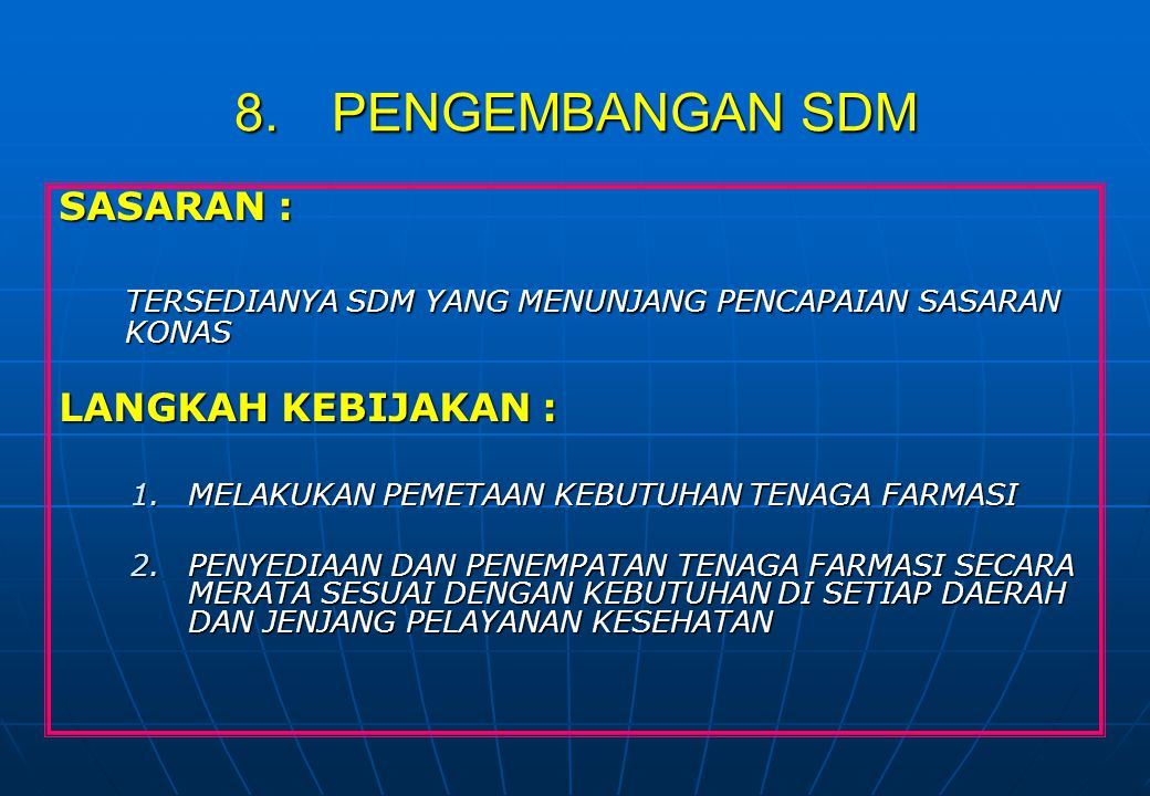 8.PENGEMBANGAN SDM SASARAN : TERSEDIANYA SDM YANG MENUNJANG PENCAPAIAN SASARAN KONAS LANGKAH KEBIJAKAN : 1.MELAKUKAN PEMETAAN KEBUTUHAN TENAGA FARMASI