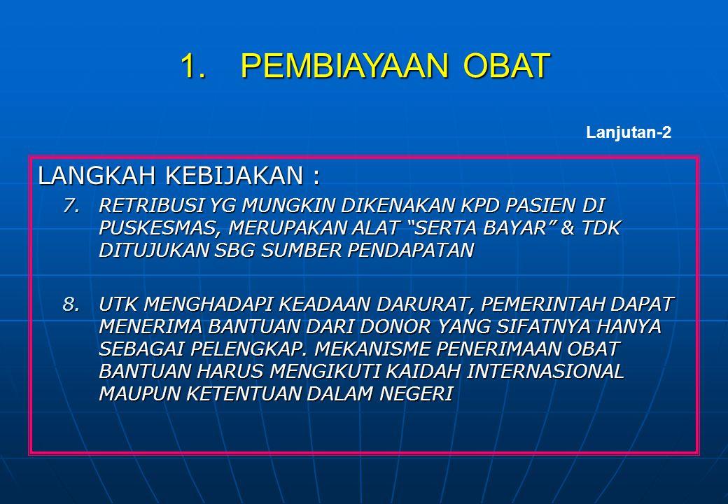 LANGKAH KEBIJAKAN : 8.PENDIDIKAN & PEMBERDAYAAN MASYARAKAT UTK MENGGUNAKAN OBAT SECARA TEPAT & BENAR, SERTA KEPATUHAN PENGGUNAAN OBAT 9.REGULASI & PENERAPANNYA UTK MENGHINDARKAN INSENTIF PD PENGGUNAAN & PENULISAN RESEP OBAT TERTENTU 10.REGULASI UTK MENUNJANG PENERAPAN BERBAGAI LANGKAH KEBIJAKAN PENGGUNAAN OBAT SECARA RASIONAL 11.PROMOSI PENGGUNAAN OBAT RASIONAL DLM BENTUK KIE YG EFEKTIF & TERUS MENERUS KPD TENAGA KESEHATAN & MASYARAKAT MELALUI BERBAGAI MEDIA Lanjutan-2 5.PENGGUNAAN OBAT YANG RASIONAL
