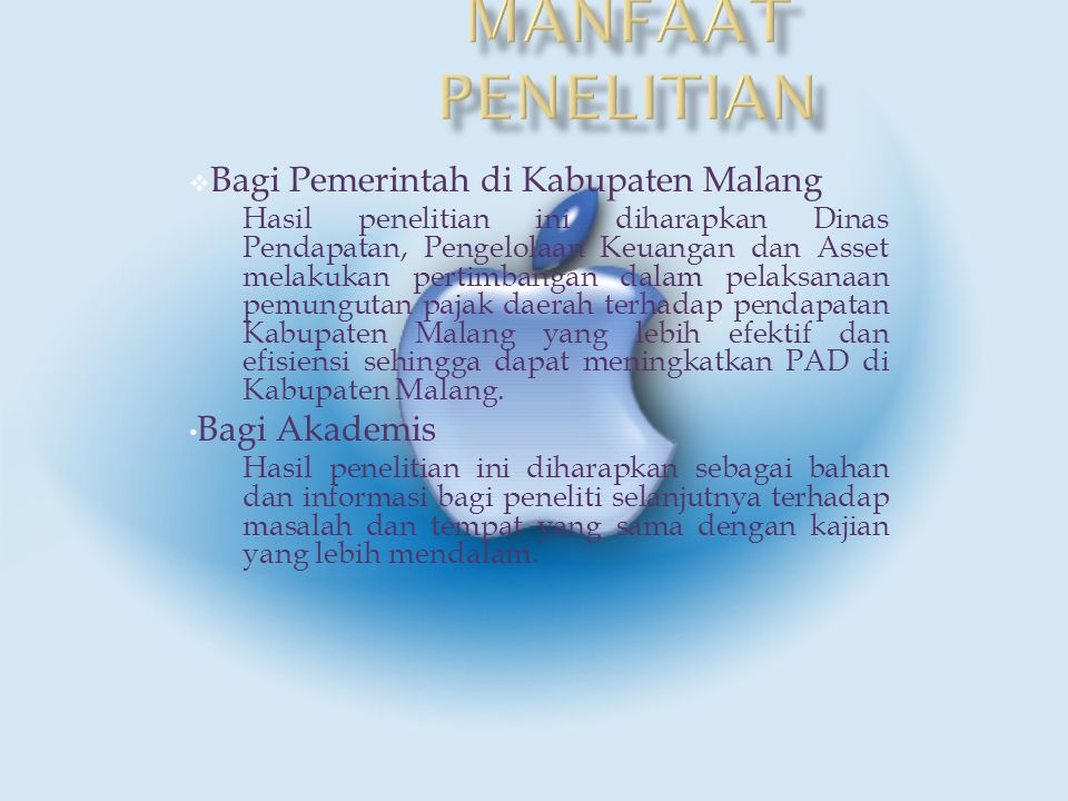  Bagi Pemerintah di Kabupaten Malang Hasil penelitian ini diharapkan Dinas Pendapatan, Pengelolaan Keuangan dan Asset melakukan pertimbangan dalam pelaksanaan pemungutan pajak daerah terhadap pendapatan Kabupaten Malang yang lebih efektif dan efisiensi sehingga dapat meningkatkan PAD di Kabupaten Malang.
