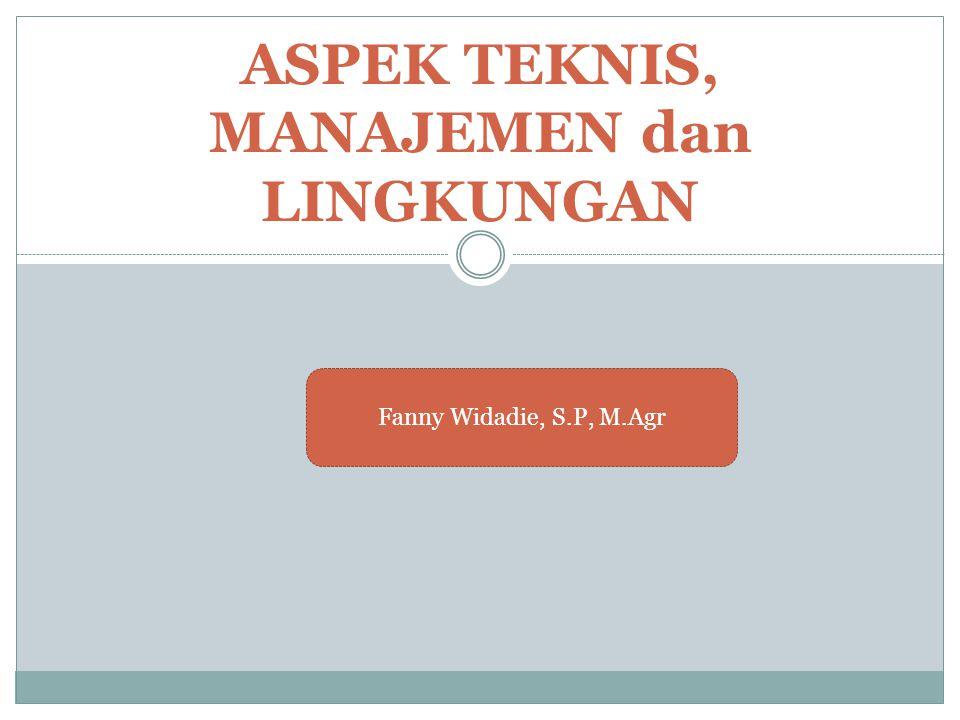 ASPEK TEKNIS, MANAJEMEN dan LINGKUNGAN Fanny Widadie, S.P, M.Agr