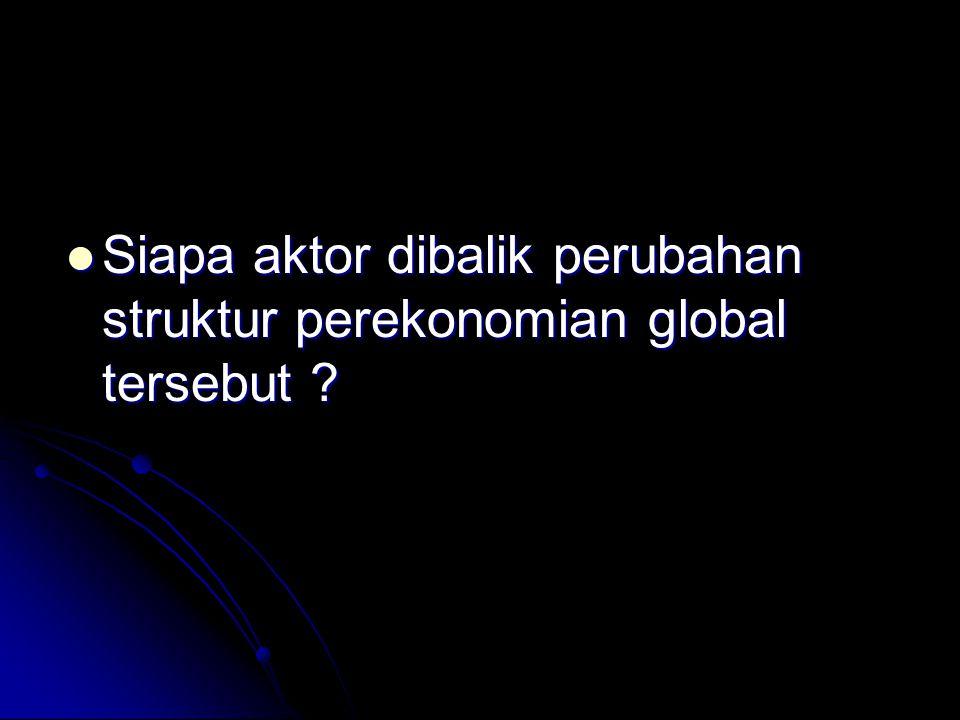 Siapa aktor dibalik perubahan struktur perekonomian global tersebut ? Siapa aktor dibalik perubahan struktur perekonomian global tersebut ?