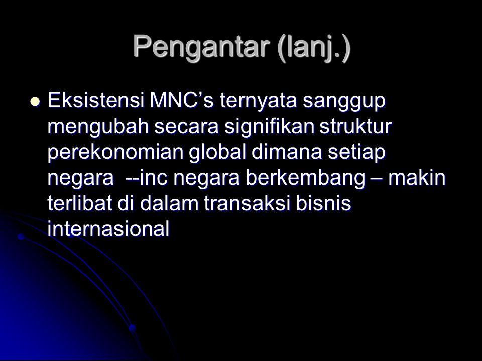 Pengantar (lanj.) Eksistensi MNC's ternyata sanggup mengubah secara signifikan struktur perekonomian global dimana setiap negara --inc negara berkemba