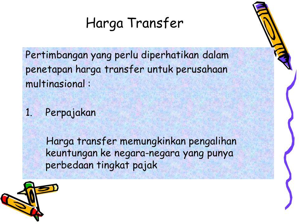 Harga Transfer Pertimbangan yang perlu diperhatikan dalam penetapan harga transfer untuk perusahaan multinasional : 1.Perpajakan Harga transfer memung
