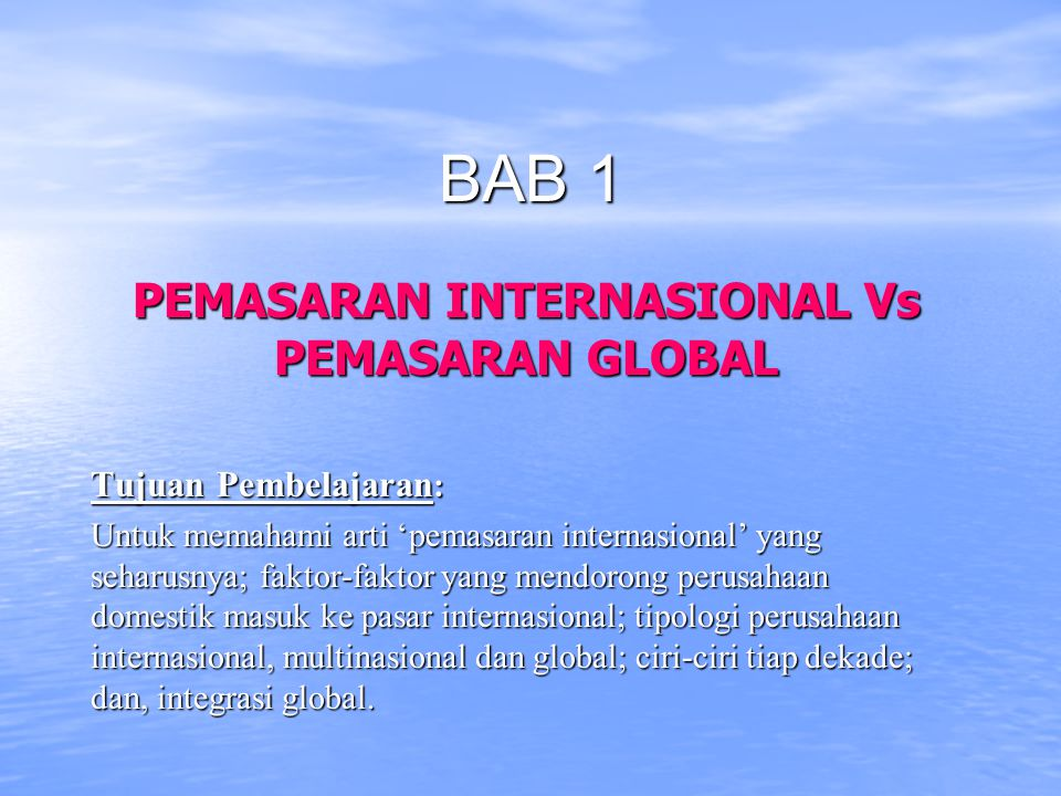 BAB 1 PEMASARAN INTERNASIONAL Vs PEMASARAN GLOBAL Tujuan Pembelajaran : Untuk memahami arti 'pemasaran internasional' yang seharusnya; faktor-faktor y
