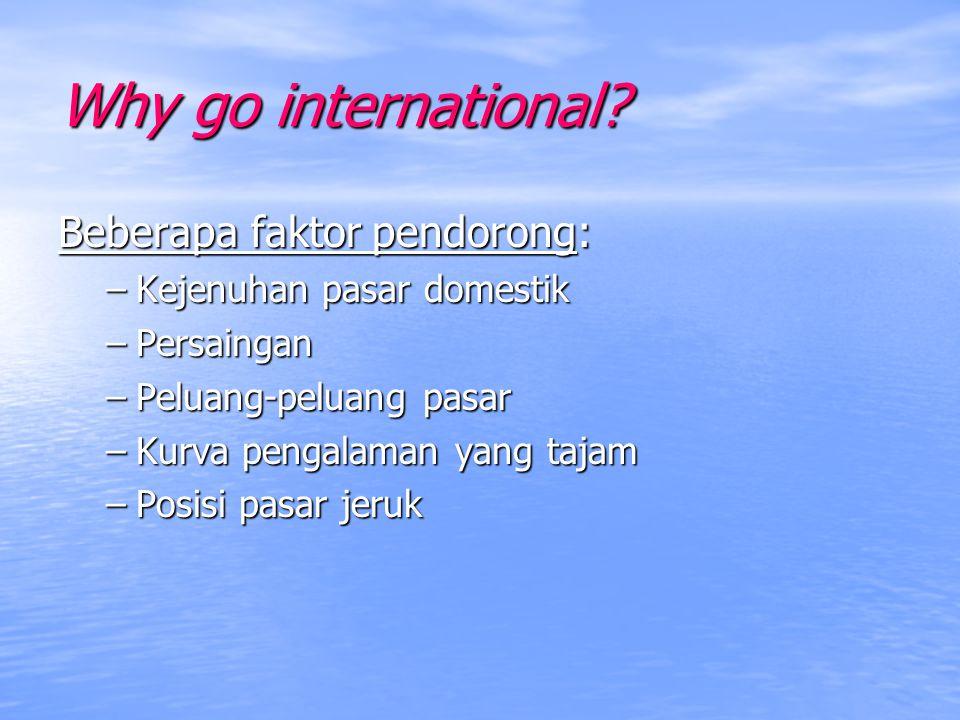 Why go international? Beberapa faktor pendorong: –Kejenuhan pasar domestik –Persaingan –Peluang-peluang pasar –Kurva pengalaman yang tajam –Posisi pas