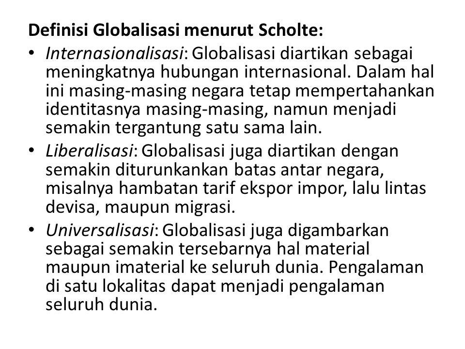 Definisi Globalisasi menurut Scholte: Internasionalisasi: Globalisasi diartikan sebagai meningkatnya hubungan internasional. Dalam hal ini masing-masi