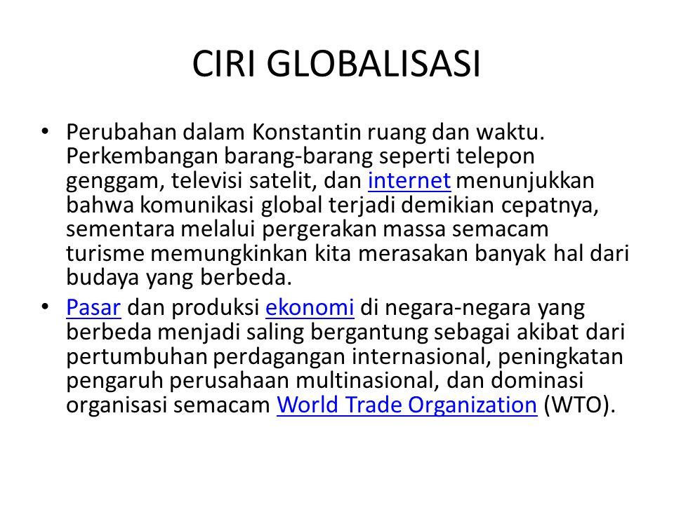 CIRI GLOBALISASI Perubahan dalam Konstantin ruang dan waktu. Perkembangan barang-barang seperti telepon genggam, televisi satelit, dan internet menunj