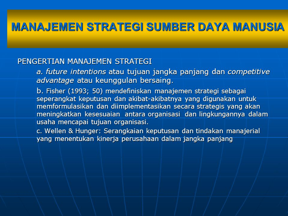 STRATEGIC MANAGEMENT STRATEGIC HRM Corpo rate Strategic Strategic business Unit Strategic functional Top level management Midle level management Lower level management Generic corporate strategic: Growth, stability, retrenchment (Wheelen &Hunger:1996) Generic competetive strategic: Low cost, Differentiate, Focus (Porter: ) Fucntional strategic: Marketing, HRM, Finance, Production, R&D, MIS Strategi sumber daya manusia secara hierarkhis
