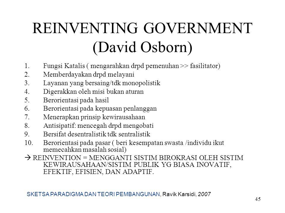 SKETSA PARADIGMA DAN TEORI PEMBANGUNAN, Ravik Karsidi, 2007 45 REINVENTING GOVERNMENT (David Osborn) 1.Fungsi Katalis ( mengarahkan drpd pemenuhan >>