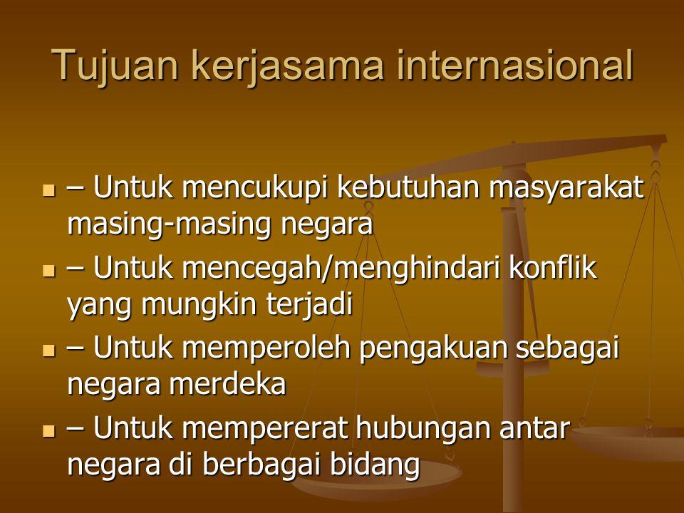 Macam-macam kerjasama internasional Kerjasama Bilateral Kerjasama Bilateral - Perjanjian yang dilakukan oleh hanya 2 negara saja, bersifat treaty contract - Perjanjian yang dilakukan oleh hanya 2 negara saja, bersifat treaty contract - mis : Indonesia – Cina Kerjasama Regional Kerjasama Regional - Perjanjian yang dilakukan oleh beberapa negara yang terdapat dalam 1 kawasan, bersifat law making treaty terbatas dan treaty contract - mis : ASEAN, Uni Eropa Kerjasama Multinasional Kerjasama Multinasional - Perjanjian yang dilakukan oleh negara-negara tanpa dibatasi oleh suatu region tertentu, bersifat internasional, bersifat law making treaty - mis : PBB, FIFA