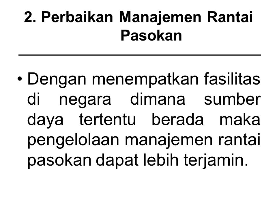 2. Perbaikan Manajemen Rantai Pasokan Dengan menempatkan fasilitas di negara dimana sumber daya tertentu berada maka pengelolaan manajemen rantai paso