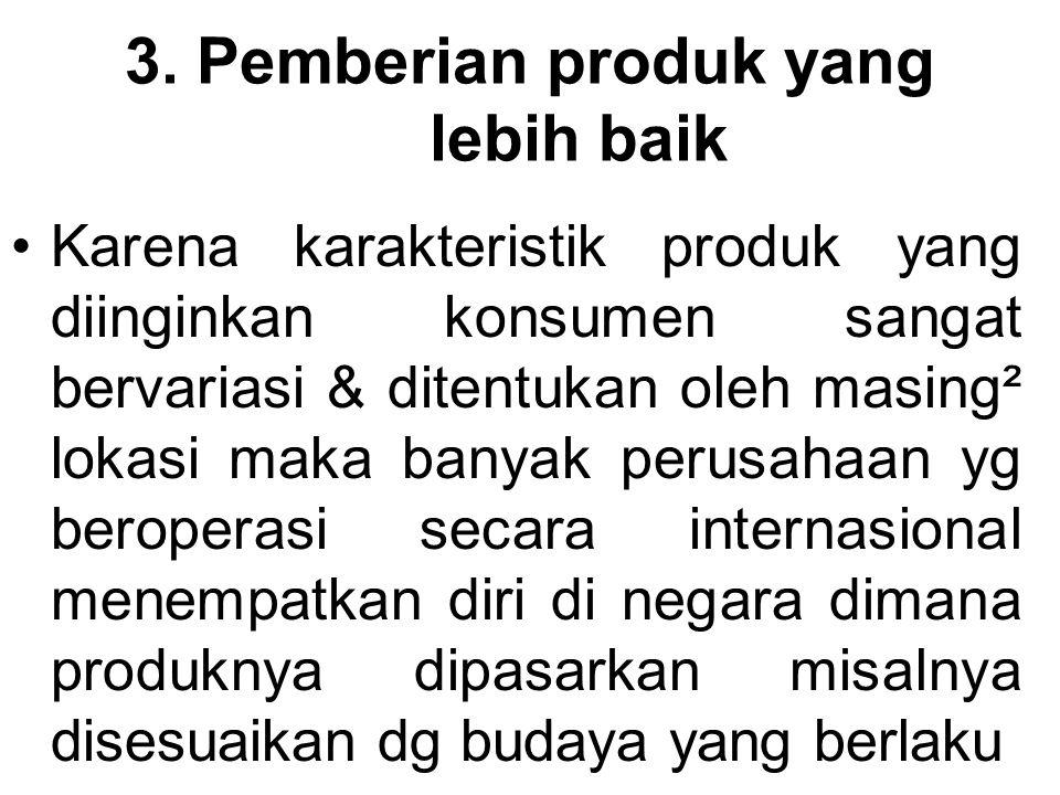 3. Pemberian produk yang lebih baik Karena karakteristik produk yang diinginkan konsumen sangat bervariasi & ditentukan oleh masing² lokasi maka banya