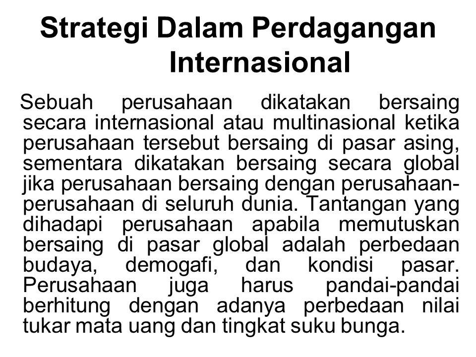 Strategi Dalam Perdagangan Internasional Sebuah perusahaan dikatakan bersaing secara internasional atau multinasional ketika perusahaan tersebut bersaing di pasar asing, sementara dikatakan bersaing secara global jika perusahaan bersaing dengan perusahaan- perusahaan di seluruh dunia.