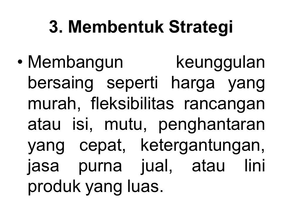 3. Membentuk Strategi Membangun keunggulan bersaing seperti harga yang murah, fleksibilitas rancangan atau isi, mutu, penghantaran yang cepat, keterga