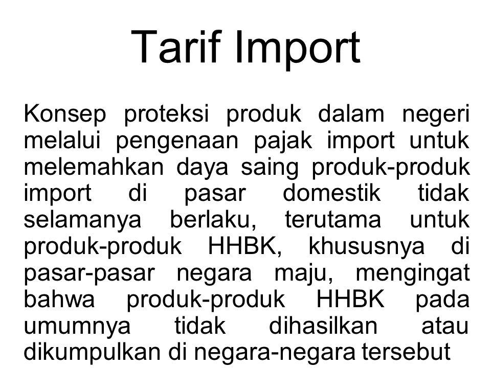 Tarif Import Konsep proteksi produk dalam negeri melalui pengenaan pajak import untuk melemahkan daya saing produk-produk import di pasar domestik tidak selamanya berlaku, terutama untuk produk-produk HHBK, khususnya di pasar-pasar negara maju, mengingat bahwa produk-produk HHBK pada umumnya tidak dihasilkan atau dikumpulkan di negara-negara tersebut