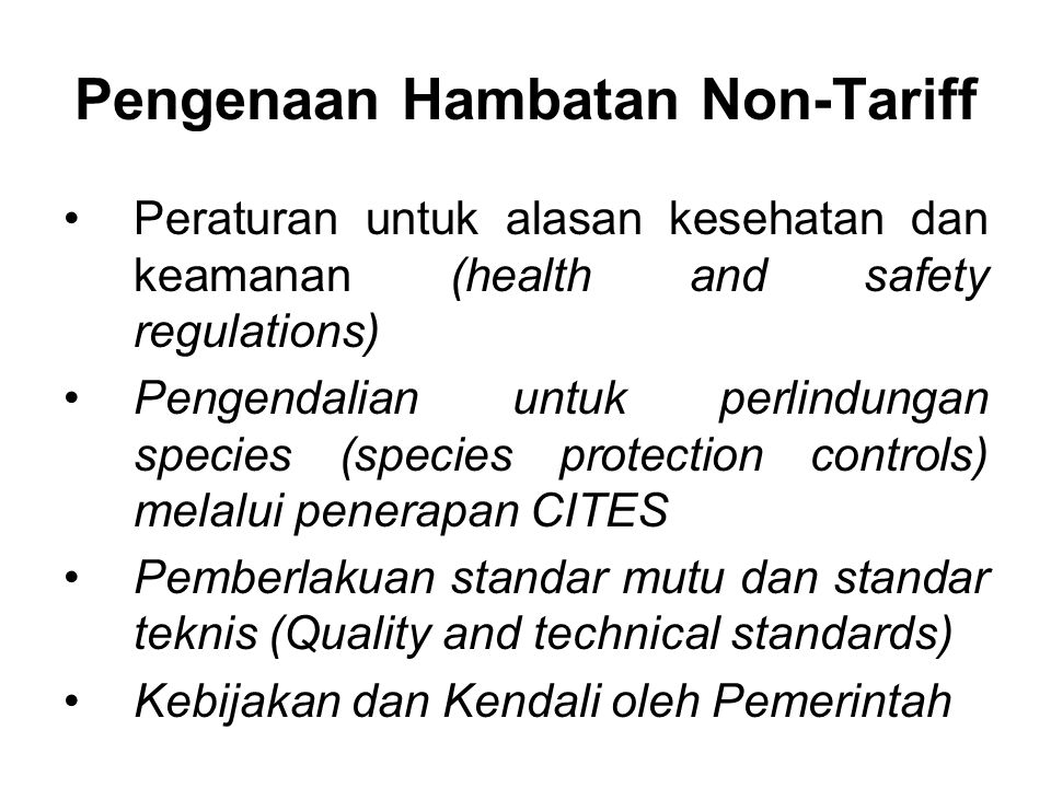 Pengenaan Hambatan Non-Tariff Peraturan untuk alasan kesehatan dan keamanan (health and safety regulations) Pengendalian untuk perlindungan species (species protection controls) melalui penerapan CITES Pemberlakuan standar mutu dan standar teknis (Quality and technical standards) Kebijakan dan Kendali oleh Pemerintah