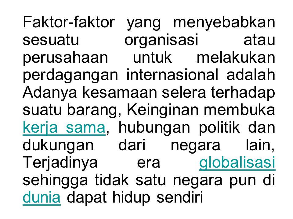 Faktor-faktor yang menyebabkan sesuatu organisasi atau perusahaan untuk melakukan perdagangan internasional adalah Adanya kesamaan selera terhadap suatu barang, Keinginan membuka kerja sama, hubungan politik dan dukungan dari negara lain, Terjadinya era globalisasi sehingga tidak satu negara pun di dunia dapat hidup sendiri kerja samaglobalisasi dunia