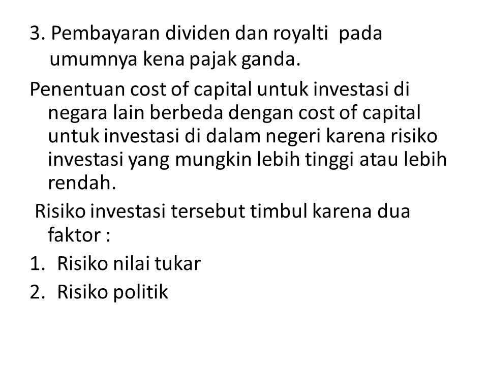 3. Pembayaran dividen dan royalti pada umumnya kena pajak ganda. Penentuan cost of capital untuk investasi di negara lain berbeda dengan cost of capit