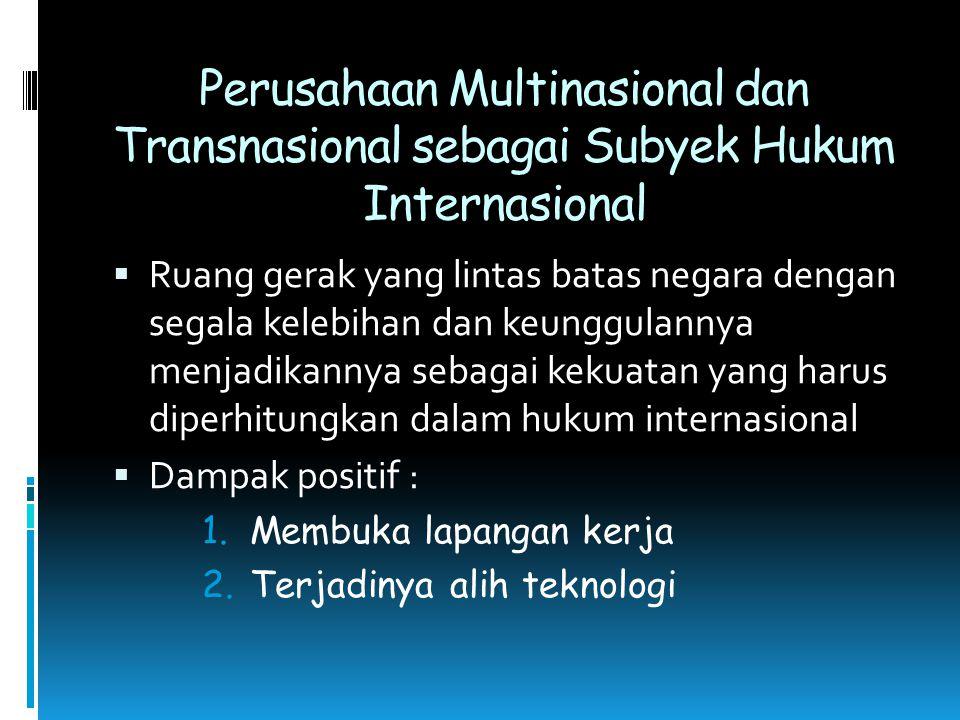 Perusahaan Multinasional dan Transnasional sebagai Subyek Hukum Internasional  Ruang gerak yang lintas batas negara dengan segala kelebihan dan keung