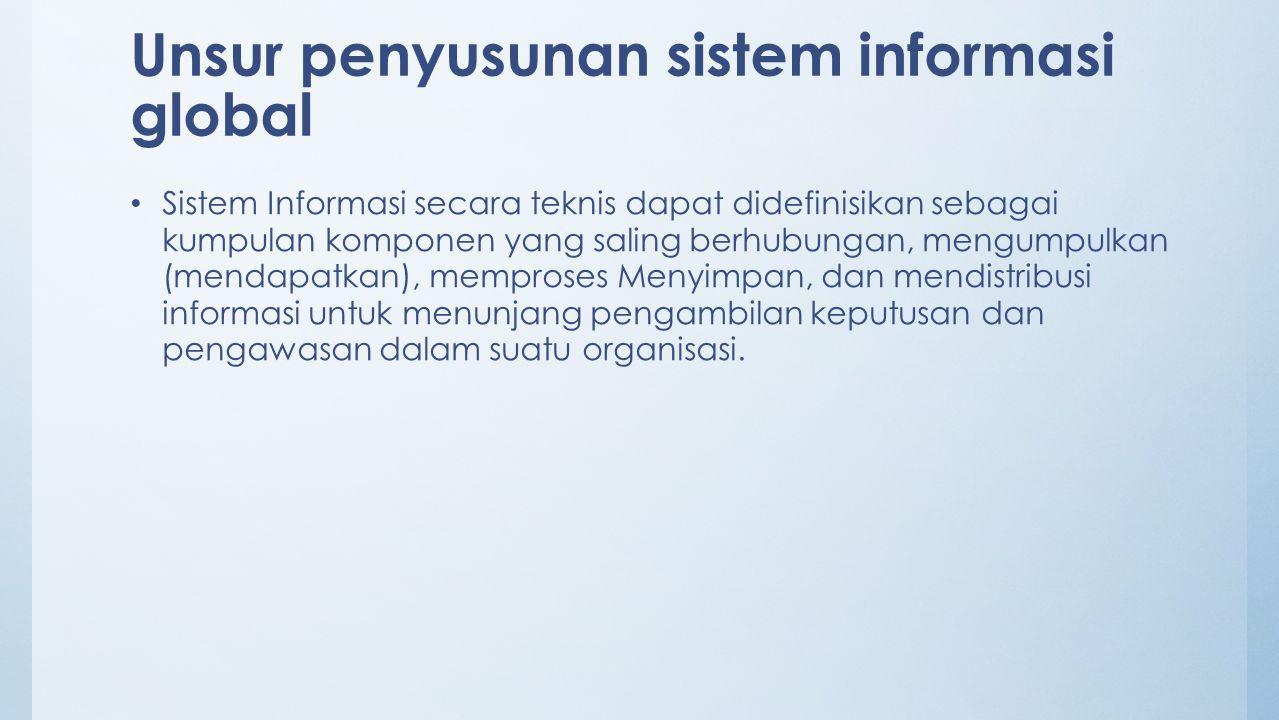 Unsur penyusunan sistem informasi global Sistem Informasi secara teknis dapat didefinisikan sebagai kumpulan komponen yang saling berhubungan, mengump