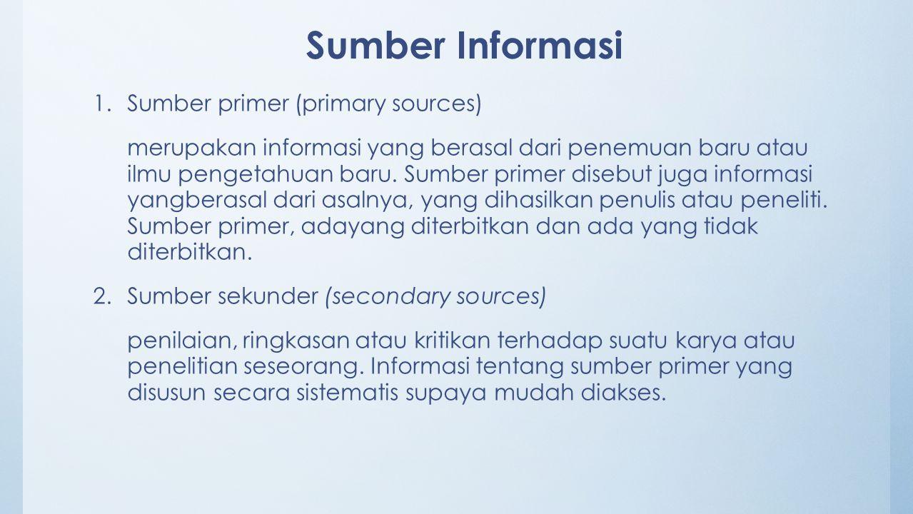 Sumber Informasi 1.Sumber primer (primary sources) merupakan informasi yang berasal dari penemuan baru atau ilmu pengetahuan baru. Sumber primer diseb
