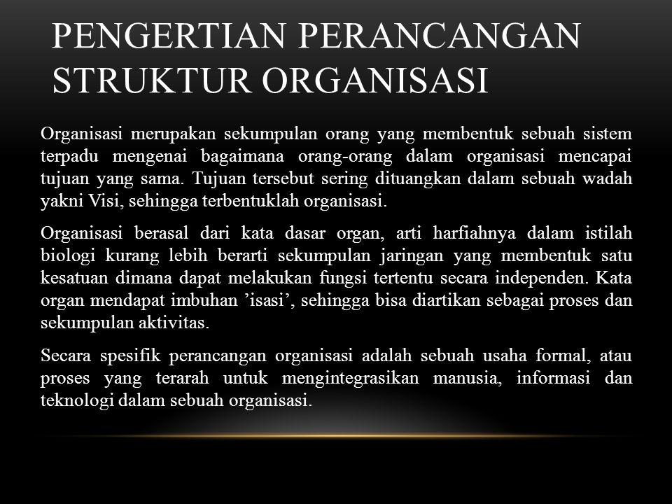PENGERTIAN PERANCANGAN STRUKTUR ORGANISASI Organisasi merupakan sekumpulan orang yang membentuk sebuah sistem terpadu mengenai bagaimana orang-orang dalam organisasi mencapai tujuan yang sama.