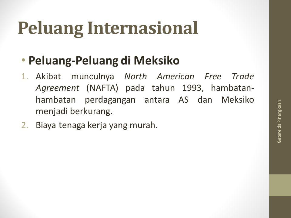 Peluang Internasional Peluang-Peluang di Meksiko 1.Akibat munculnya North American Free Trade Agreement (NAFTA) pada tahun 1993, hambatan- hambatan perdagangan antara AS dan Meksiko menjadi berkurang.