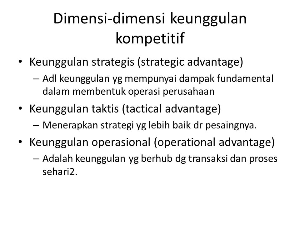 Dimensi-dimensi keunggulan kompetitif Keunggulan strategis (strategic advantage) – Adl keunggulan yg mempunyai dampak fundamental dalam membentuk oper