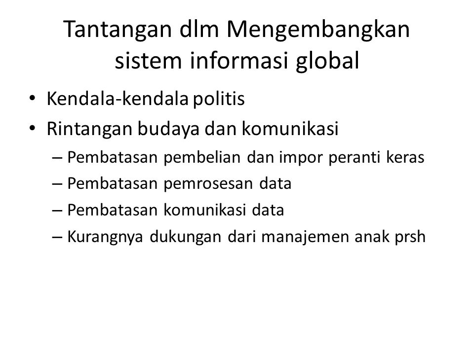Tantangan dlm Mengembangkan sistem informasi global Kendala-kendala politis Rintangan budaya dan komunikasi – Pembatasan pembelian dan impor peranti k