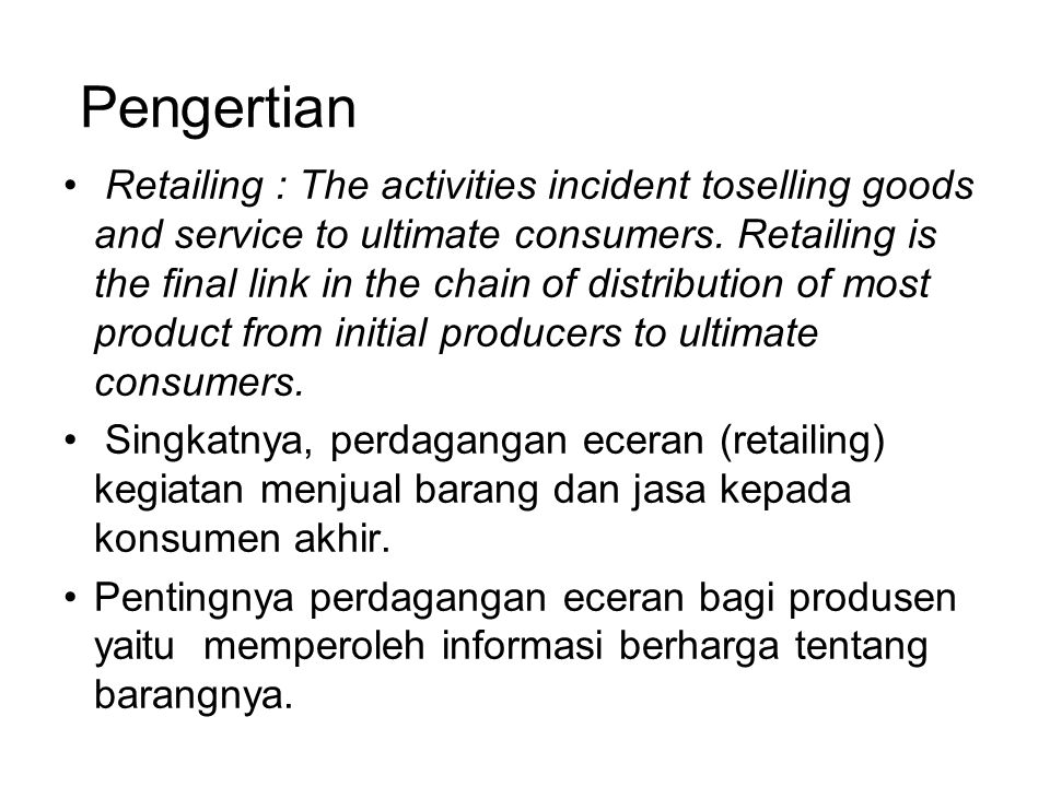 Pengertian Retailing : The activities incident toselling goods and service to ultimate consumers. Retailing is the final link in the chain of distribu