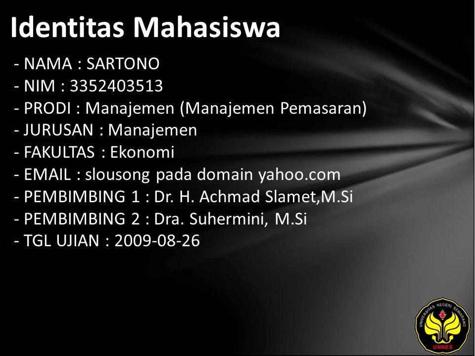 Identitas Mahasiswa - NAMA : SARTONO - NIM : 3352403513 - PRODI : Manajemen (Manajemen Pemasaran) - JURUSAN : Manajemen - FAKULTAS : Ekonomi - EMAIL : slousong pada domain yahoo.com - PEMBIMBING 1 : Dr.