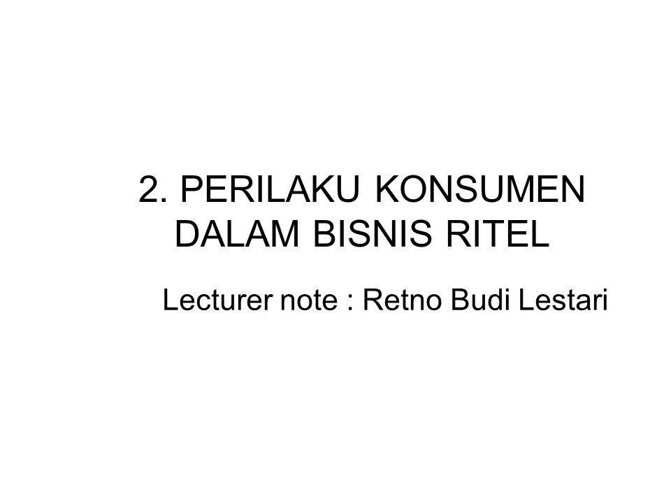 2. PERILAKU KONSUMEN DALAM BISNIS RITEL Lecturer note : Retno Budi Lestari
