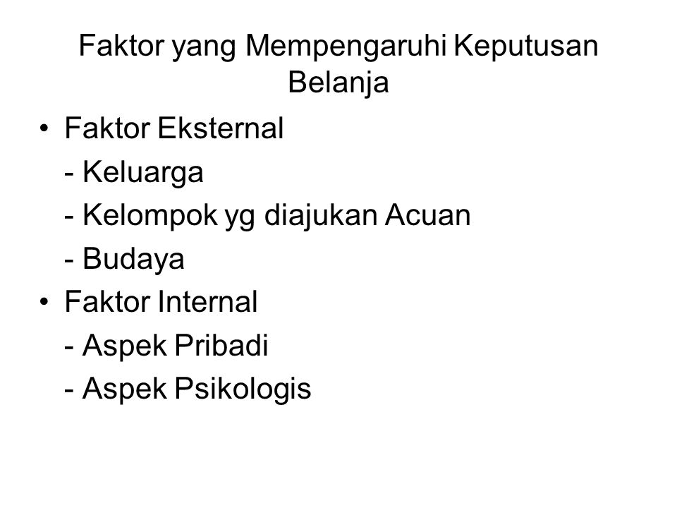 Faktor yang Mempengaruhi Keputusan Belanja Faktor Eksternal - Keluarga - Kelompok yg diajukan Acuan - Budaya Faktor Internal - Aspek Pribadi - Aspek P