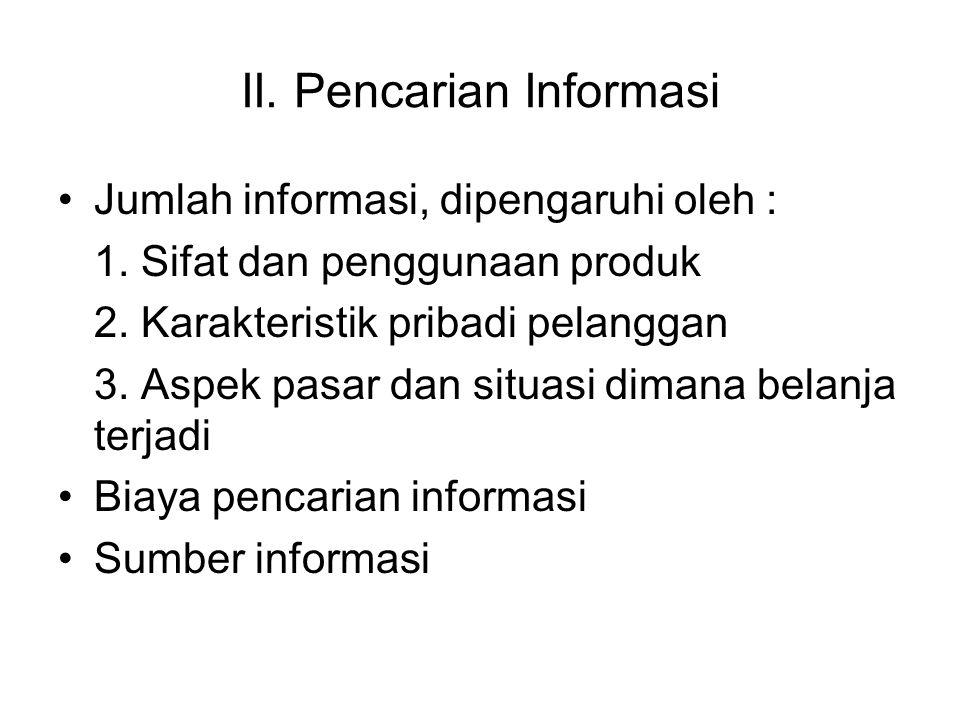 II. Pencarian Informasi Jumlah informasi, dipengaruhi oleh : 1. Sifat dan penggunaan produk 2. Karakteristik pribadi pelanggan 3. Aspek pasar dan situ