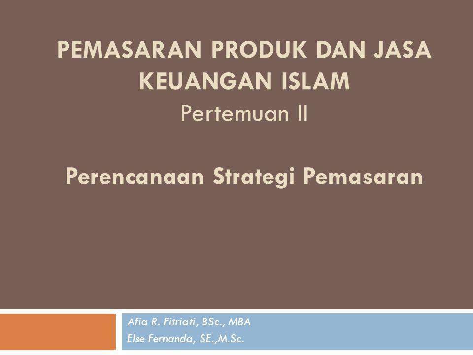 PEMASARAN PRODUK DAN JASA KEUANGAN ISLAM Pertemuan II Perencanaan Strategi Pemasaran Afia R. Fitriati, BSc., MBA Else Fernanda, SE.,M.Sc.