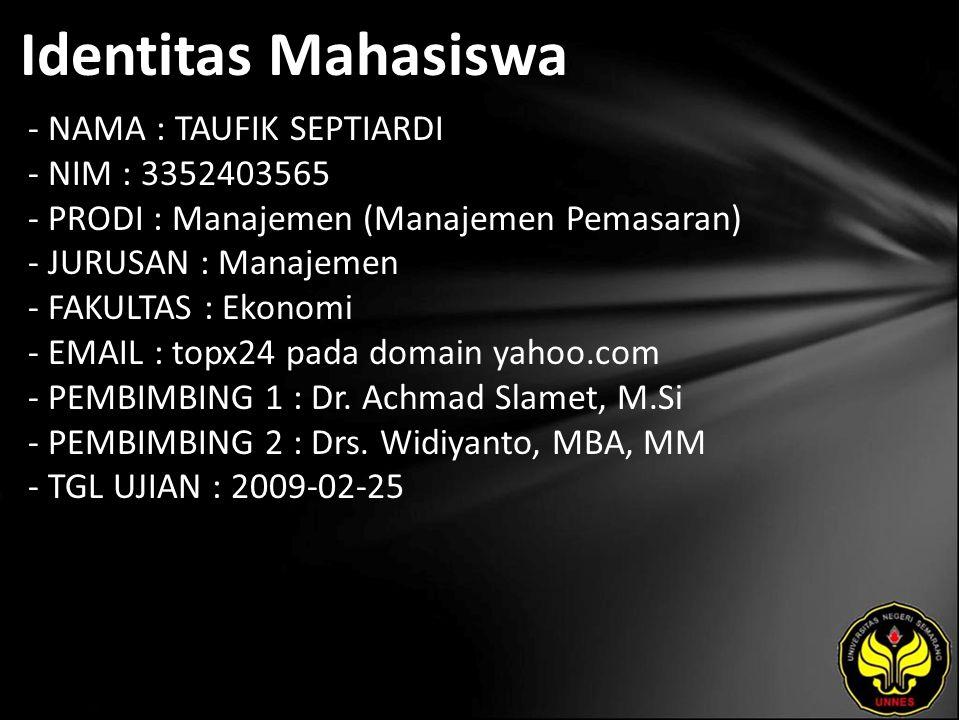Identitas Mahasiswa - NAMA : TAUFIK SEPTIARDI - NIM : 3352403565 - PRODI : Manajemen (Manajemen Pemasaran) - JURUSAN : Manajemen - FAKULTAS : Ekonomi - EMAIL : topx24 pada domain yahoo.com - PEMBIMBING 1 : Dr.