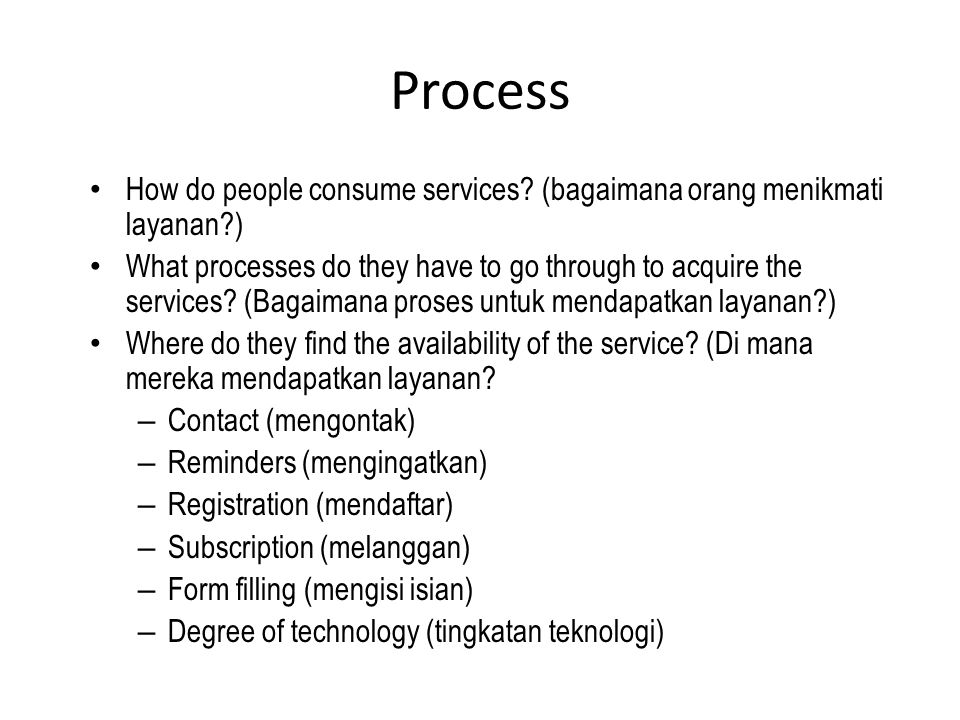 Process How do people consume services? (bagaimana orang menikmati layanan?) What processes do they have to go through to acquire the services? (Bagai