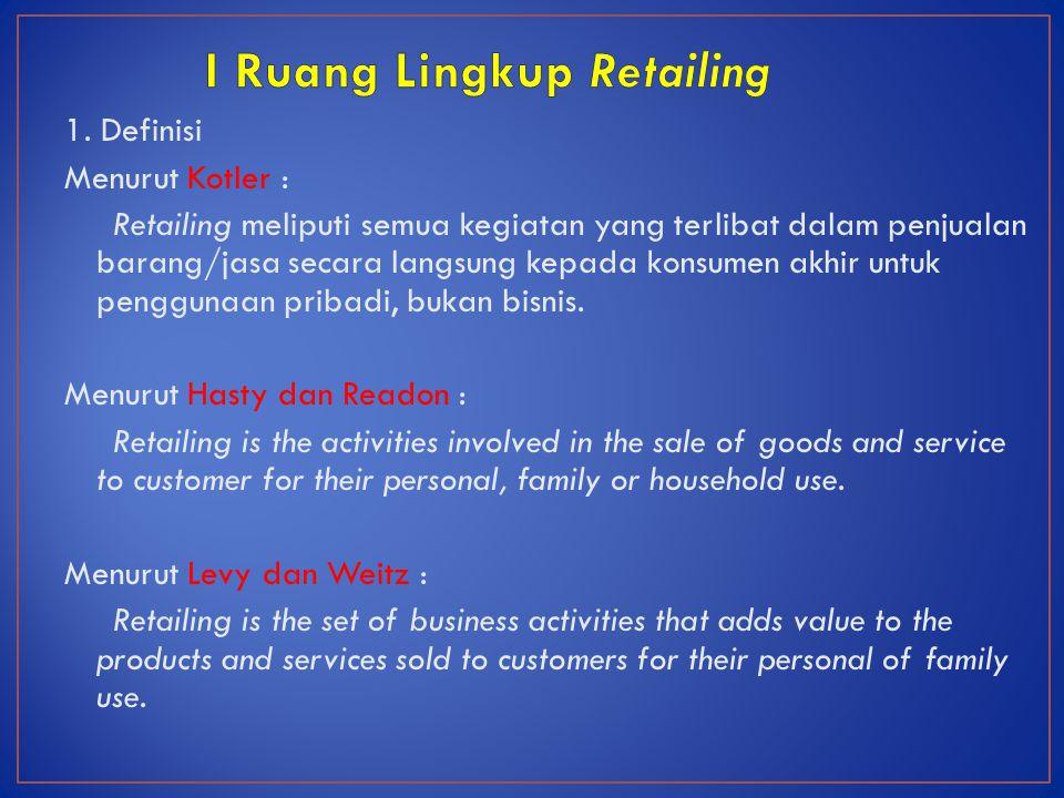 1. Definisi Menurut Kotler : Retailing meliputi semua kegiatan yang terlibat dalam penjualan barang/jasa secara langsung kepada konsumen akhir untuk p