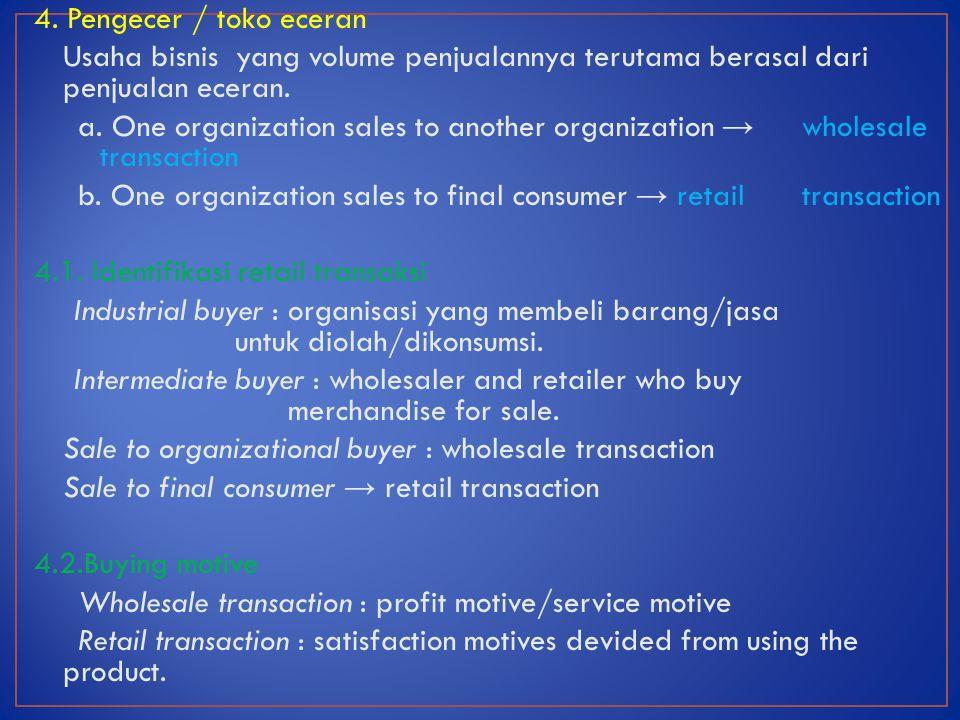 4. Pengecer / toko eceran Usaha bisnis yang volume penjualannya terutama berasal dari penjualan eceran. a. One organization sales to another organizat