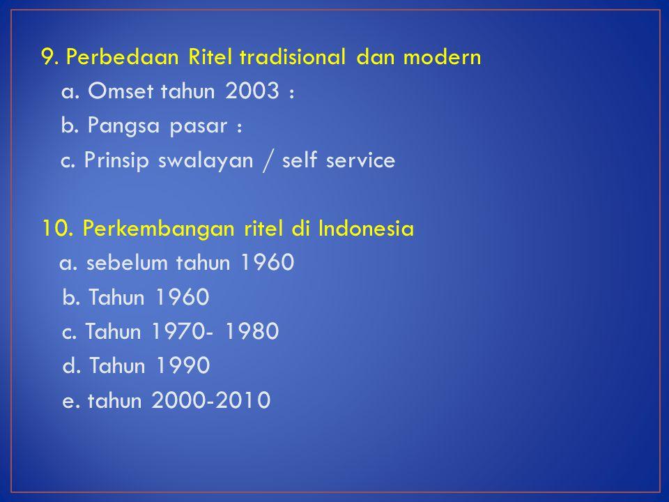 9. Perbedaan Ritel tradisional dan modern a. Omset tahun 2003 : b. Pangsa pasar : c. Prinsip swalayan / self service 10. Perkembangan ritel di Indones