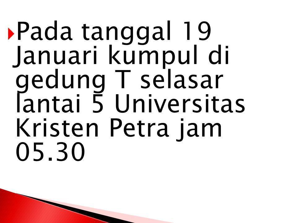  Pada tanggal 19 Januari kumpul di gedung T selasar lantai 5 Universitas Kristen Petra jam 05.30