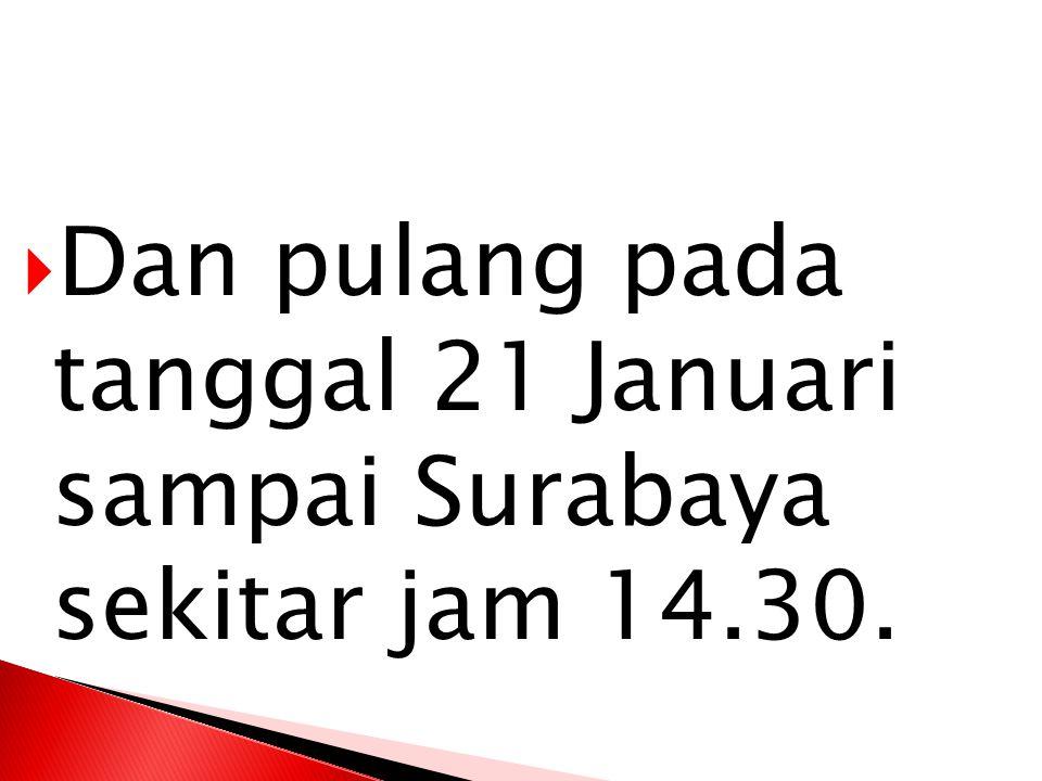  Dan pulang pada tanggal 21 Januari sampai Surabaya sekitar jam 14.30.