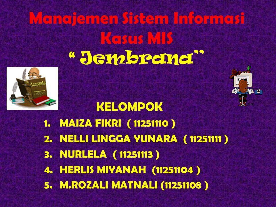 Manajemen Sistem Informasi Kasus MIS Jembrana KELOMPOK 1.MAIZA FIKRI ( 11251110 ) 2.NELLI LINGGA YUNARA ( 11251111 ) 3.NURLELA ( 11251113 ) 4.HERLIS MIYANAH (11251104 ) 5.M.ROZALI MATNALI (11251108 )