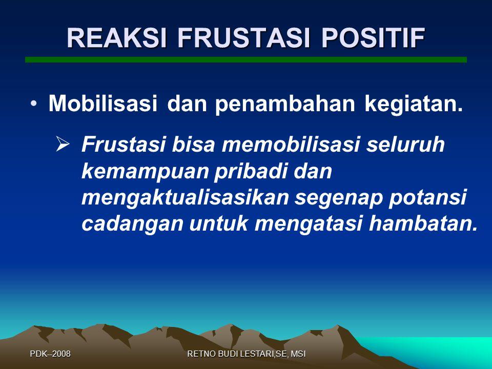 PDK--2008RETNO BUDI LESTARI,SE, MSI REAKSI FRUSTASI POSITIF Reaksi frustasi yang positif, antara lain: 1.Mobilisasi dan penambahan kegiatan. 2.Bessinu