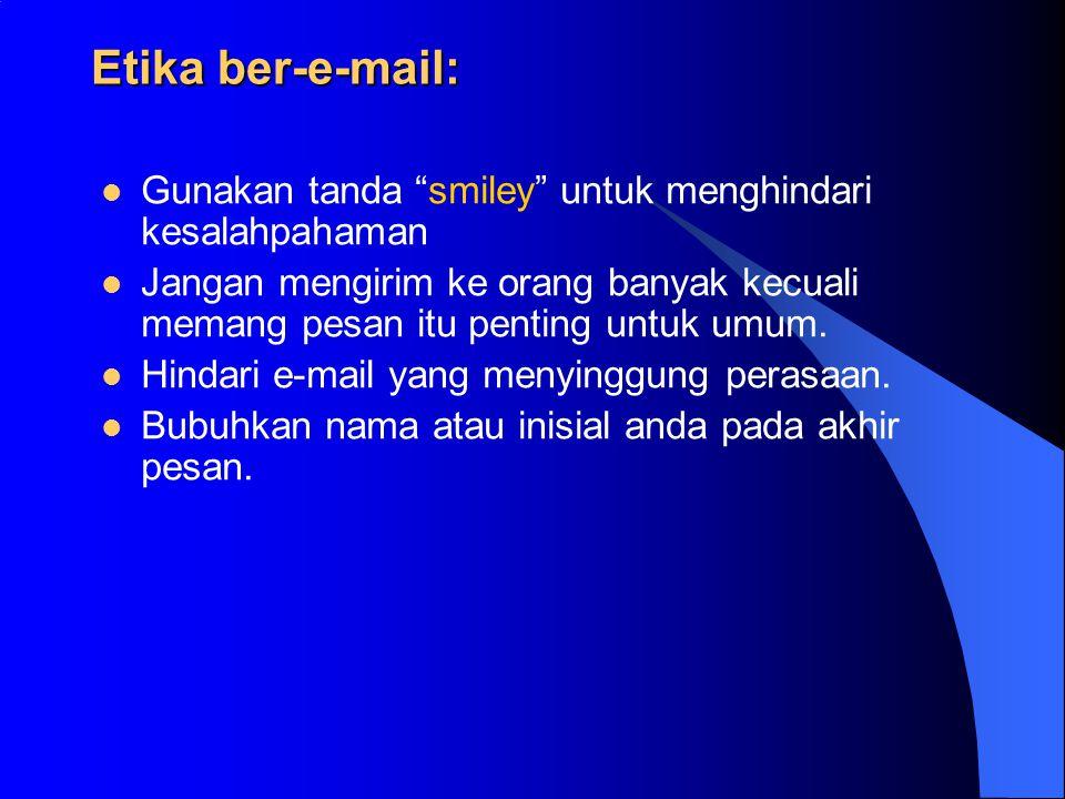 Etika ber-e-mail: Gunakan tanda smiley untuk menghindari kesalahpahaman Jangan mengirim ke orang banyak kecuali memang pesan itu penting untuk umum.