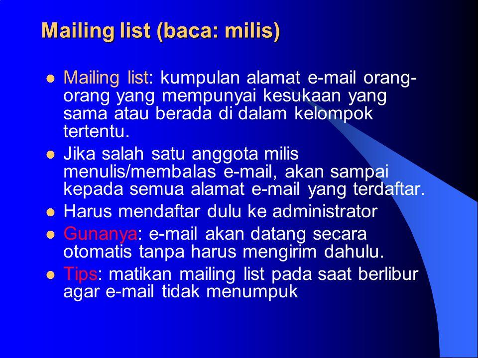 Mailing list (baca: milis) Mailing list: kumpulan alamat e-mail orang- orang yang mempunyai kesukaan yang sama atau berada di dalam kelompok tertentu.