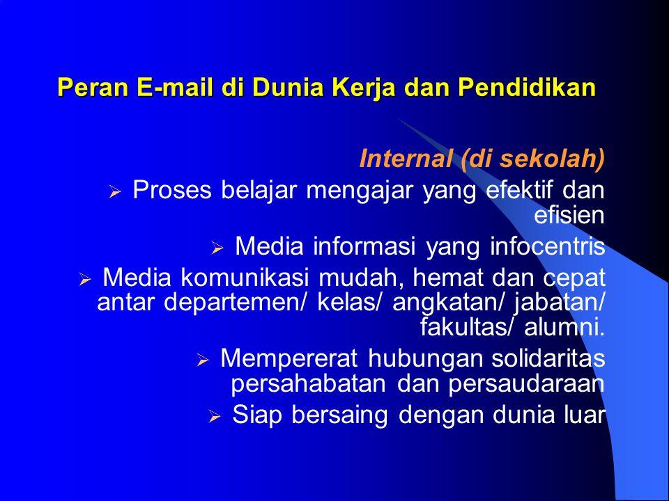 Peran E-mail di Dunia Kerja dan Pendidikan Internal (di sekolah)  Proses belajar mengajar yang efektif dan efisien  Media informasi yang infocentris  Media komunikasi mudah, hemat dan cepat antar departemen/ kelas/ angkatan/ jabatan/ fakultas/ alumni.